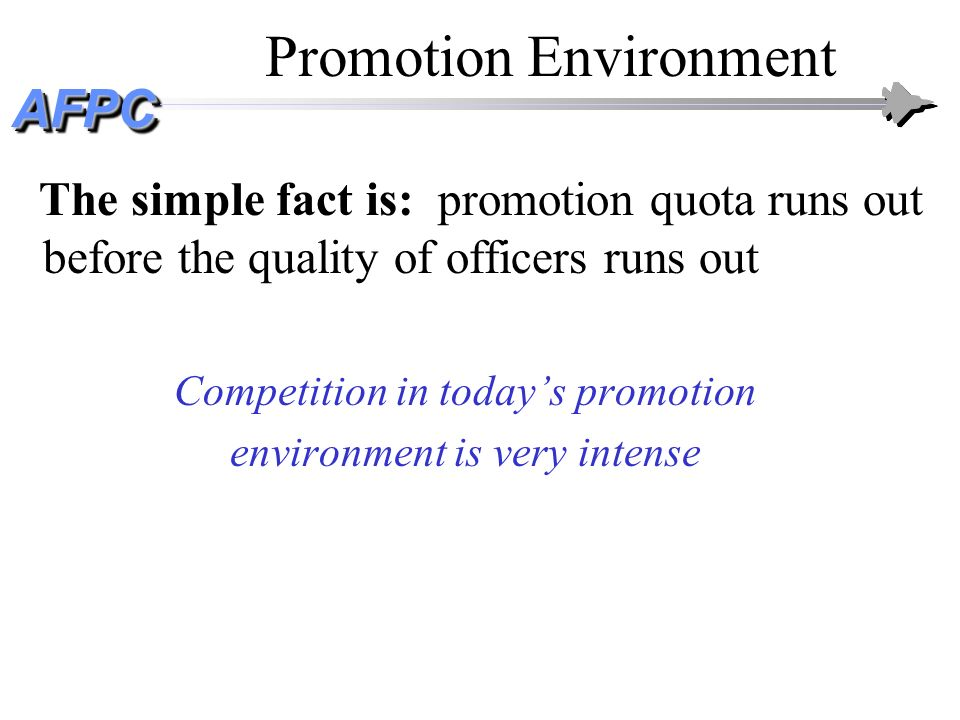 AFPCAFPC Promotion Environment The simple fact is: promotion quota runs out before the quality of officers runs out Competition in todays promotion en