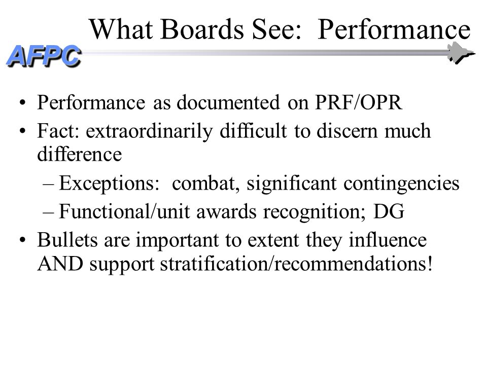 AFPCAFPC What Boards See: Leadership Job titles/duty descriptions are very important –Convey progression in career field –Convey scope/level of responsibility –Show evidence of successful leadership test INSIGHT: absent distinctive achievement, job title/duty description can be impact discriminator
