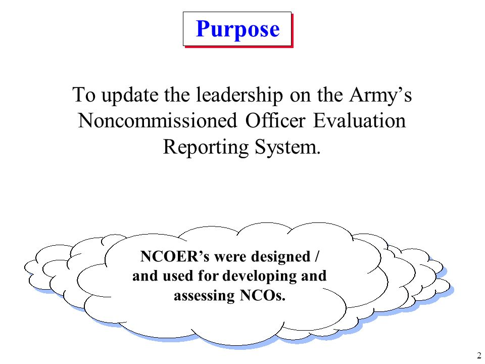 2 To update the leadership on the Armys Noncommissioned Officer Evaluation Reporting System. Purpose NCOERs were designed / and used for developing an