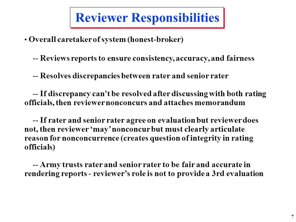 7 Reviewer Responsibilities Overall caretaker of system (honest-broker) -- Reviews reports to ensure consistency, accuracy, and fairness -- Resolves d