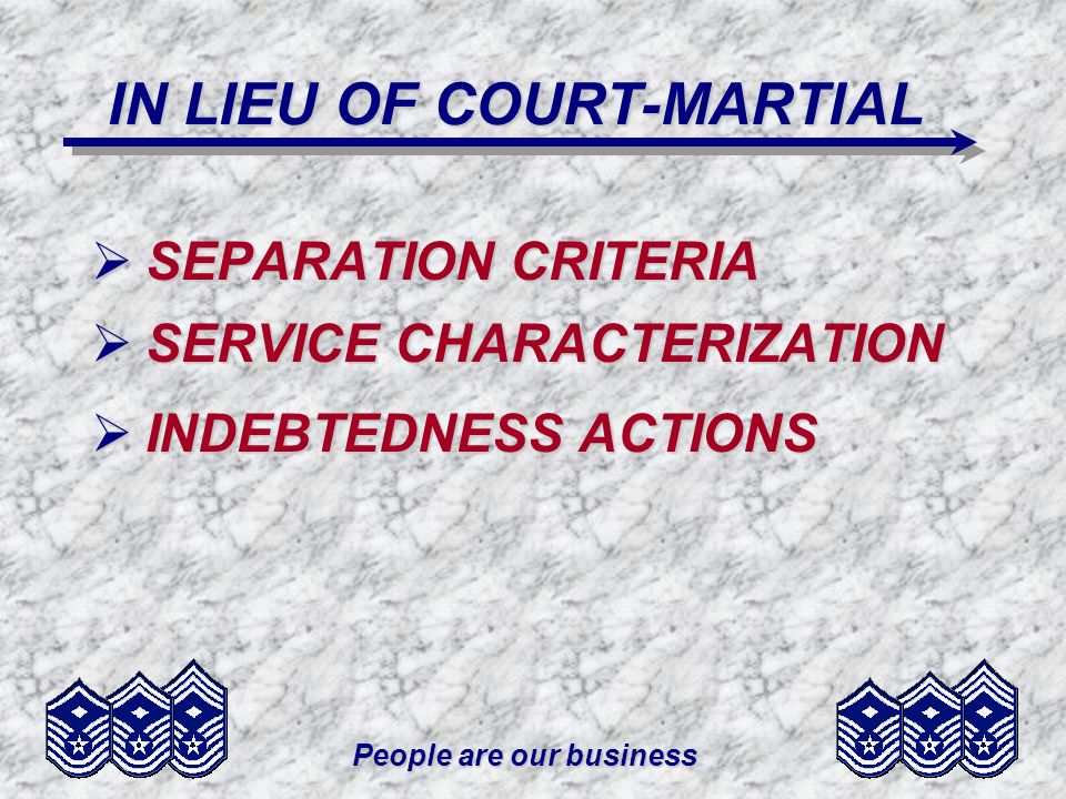 People are our business IN LIEU OF COURT-MARTIAL SEPARATION CRITERIA SEPARATION CRITERIA SERVICE CHARACTERIZATION SERVICE CHARACTERIZATION INDEBTEDNES