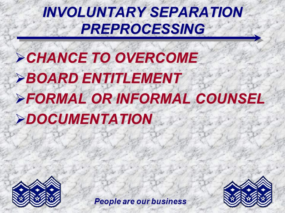 People are our business INVOLUNTARY SEPARATION PREPROCESSING CHANCE TO OVERCOME CHANCE TO OVERCOME BOARD ENTITLEMENT BOARD ENTITLEMENT FORMAL OR INFOR