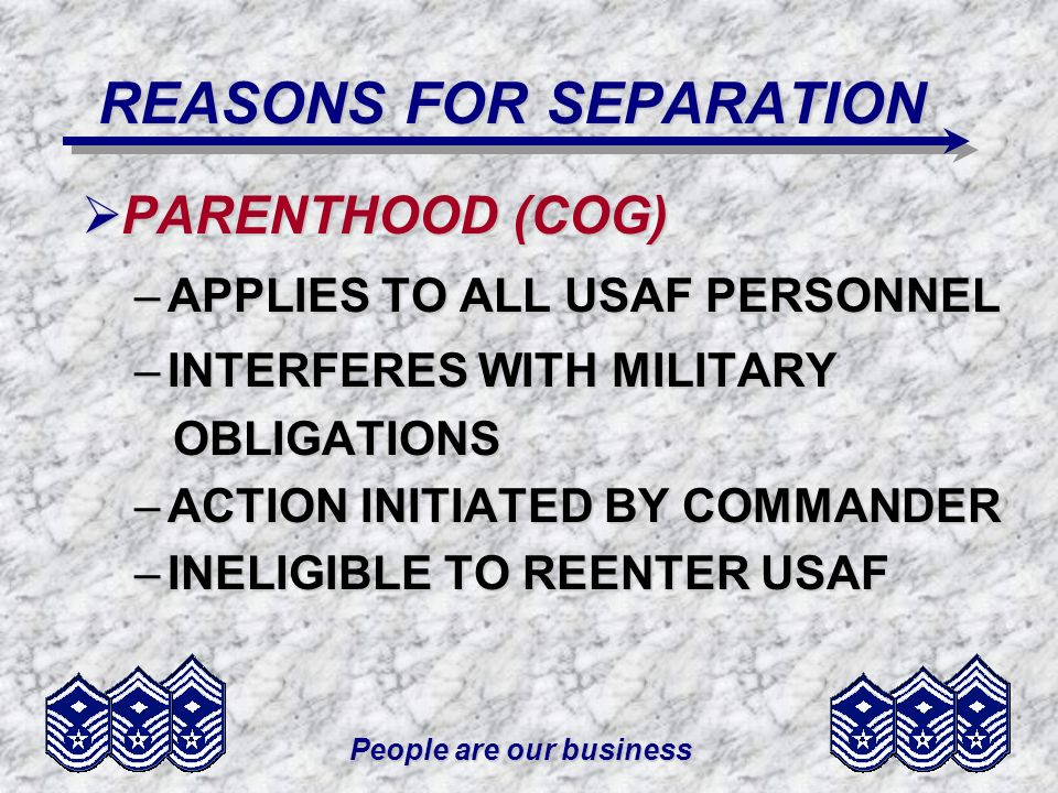People are our business REASONS FOR SEPARATION PARENTHOOD (COG) PARENTHOOD (COG) –APPLIES TO ALL USAF PERSONNEL –INTERFERES WITH MILITARY OBLIGATIONS