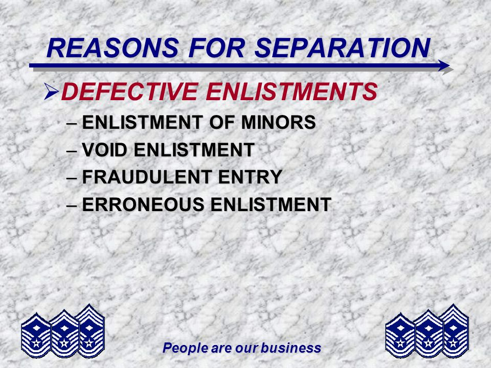 People are our business REASONS FOR SEPARATION DEFECTIVE ENLISTMENTS –ENLISTMENT OF MINORS –VOID ENLISTMENT –FRAUDULENT ENTRY –ERRONEOUS ENLISTMENT