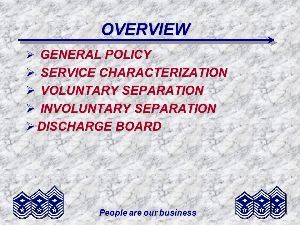 People are our business REASONS FOR SEPARATION CONVENIENCE OF THE GOVERNMENT (COG) DEFECTIVE ENLISTMENT DEFECTIVE ENLISTMENT UNSATISFACTORY PERFORMANCE UNSATISFACTORY PERFORMANCE SUBSTANCE ABUSE TREATMENT FAILURE SUBSTANCE ABUSE TREATMENT FAILURE HOMOSEXUAL CONDUCT HOMOSEXUAL CONDUCT MISCONDUCT MISCONDUCT FAILURE IN WEIGHT MANAGEMENT PROGRAM FAILURE IN WEIGHT MANAGEMENT PROGRAM