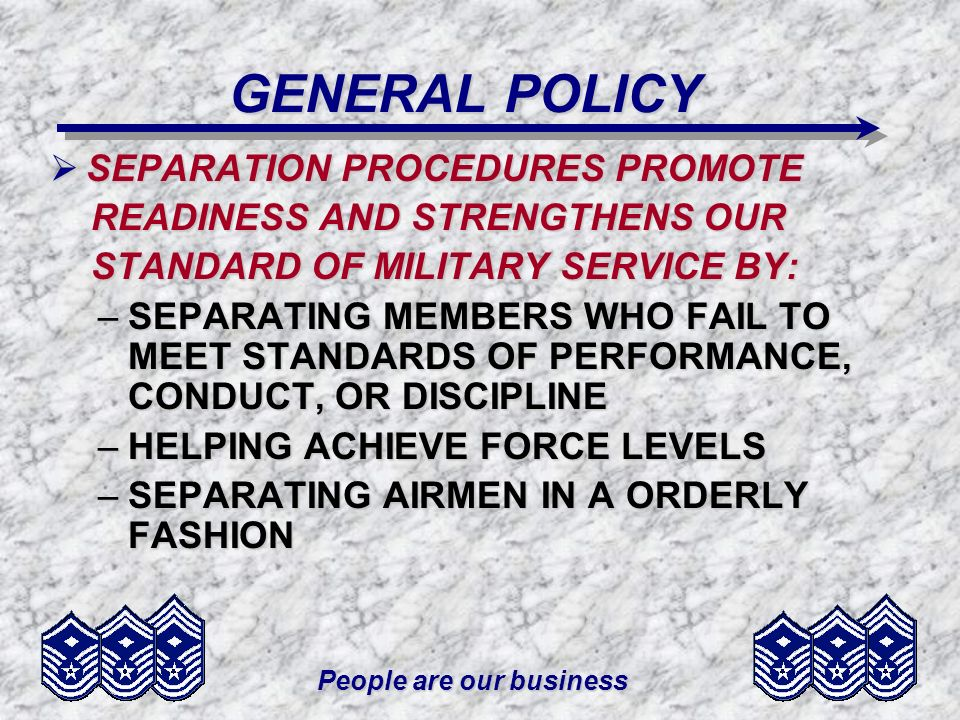 People are our business REASONS FOR SEPARATION PARENTHOOD (COG) PARENTHOOD (COG) –APPLIES TO ALL USAF PERSONNEL –INTERFERES WITH MILITARY OBLIGATIONS OBLIGATIONS –ACTION INITIATED BY COMMANDER –INELIGIBLE TO REENTER USAF