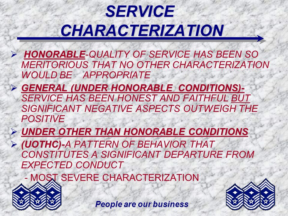 People are our business SERVICE CHARACTERIZATION A UOTHC IS USUALLY WARRANTED WHEN THE MEMBER: –USES FORCE OR VIOLENCE –ABUSES POSITION OF TRUST –COMMITS AN ACT OR OMISSION THAT CONSTITUTES A SIGNIFICANT DEPARTURE FROM THE CONDUCT EXPECTED OF AIRMEN MEMBER MAY BE DENIED VA BENEFITS