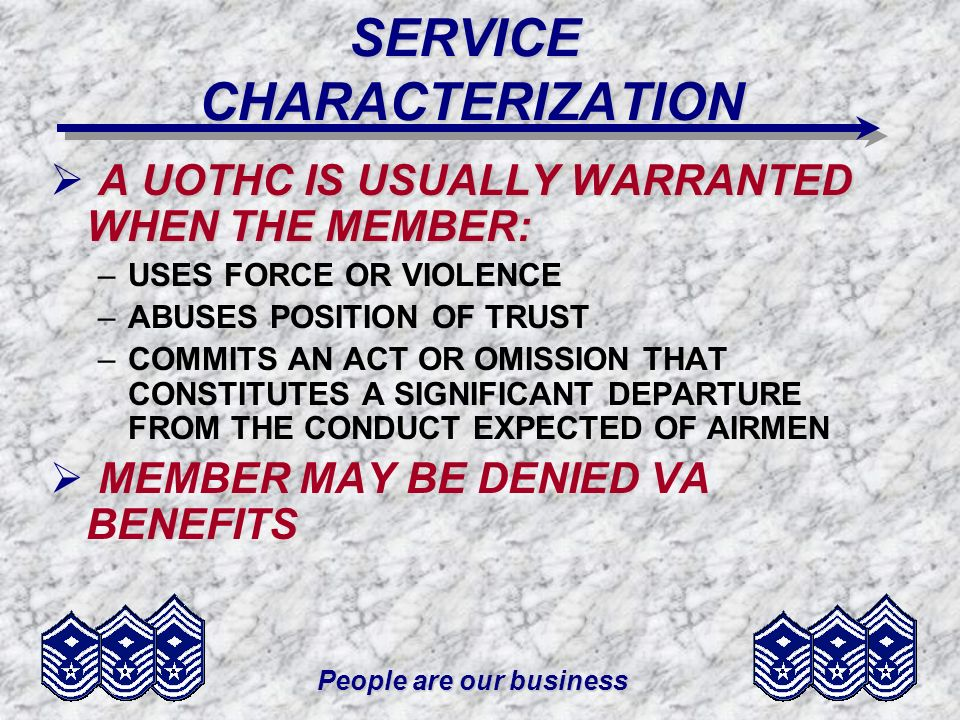 People are our business VOLUNTARY SEPARATION THE MEMBER MUST: –REQUEST THE SEPARATION –PROVIDE DOCUMENTATION UNIT CC RECOMMENDS APPROVAL OR DISAPPROVAL MPF CHIEF USUAL APPROVAL AUTHORITY