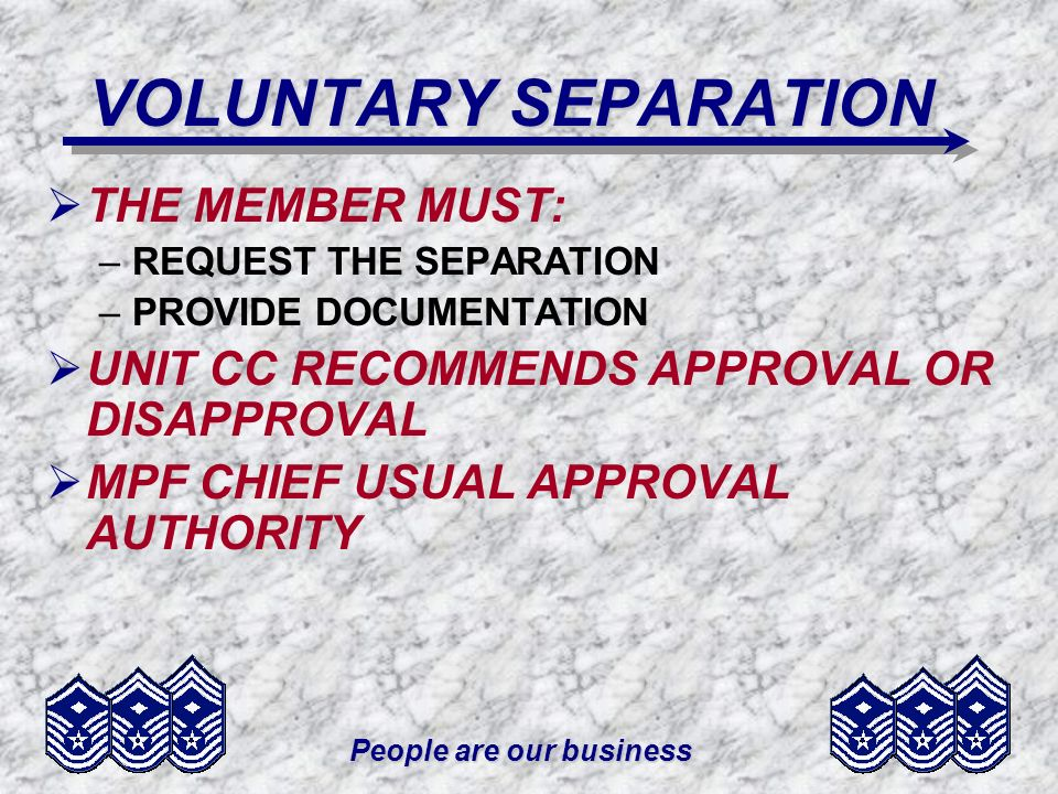 People are our business REASONS FOR SEPARATION UNSATISFACTORY PERFORMANCE –FAILURE TO PERFORM ASSIGNED DUTY –DOWNWARD TREND IN EPRs –FAILURE TO DEMONSTRATE LEADERSHIP REQUIRED BY GRADE LEADERSHIP REQUIRED BY GRADE –FAILURE TO MAINTAIN STANDARDS –FAILURE TO PROGRESS IN OJT –MISMANAGEMENT OF FINANCES
