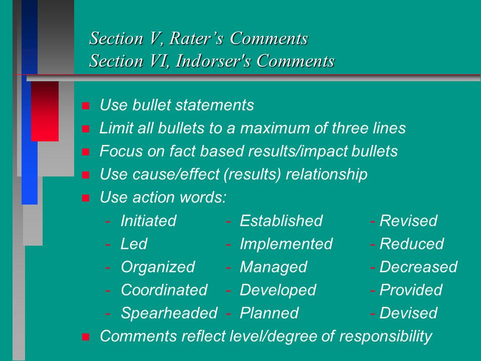 Section V, Raters Comments Section VI, Indorser's Comments n n Use bullet statements n n Limit all bullets to a maximum of three lines n n Focus on fa