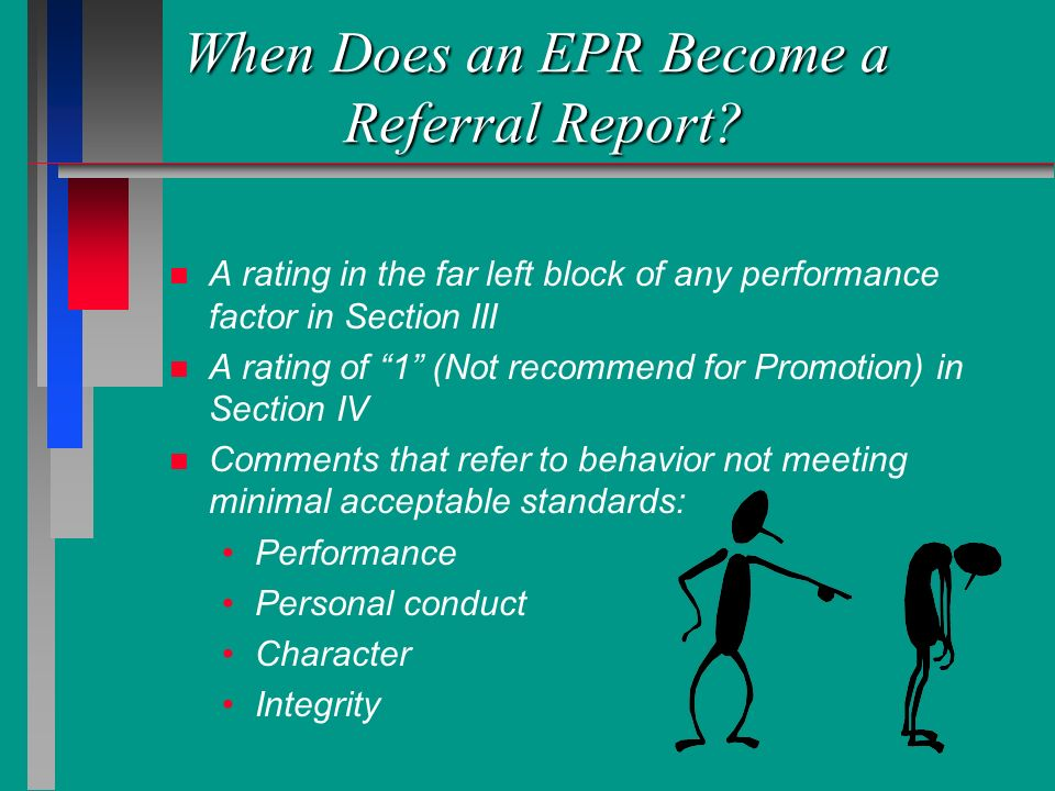When Does an EPR Become a Referral Report? n n A rating in the far left block of any performance factor in Section III n n A rating of 1 (Not recommen