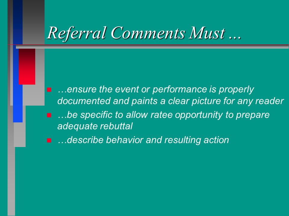 Referral Comments Must... n n …ensure the event or performance is properly documented and paints a clear picture for any reader n n …be specific to al