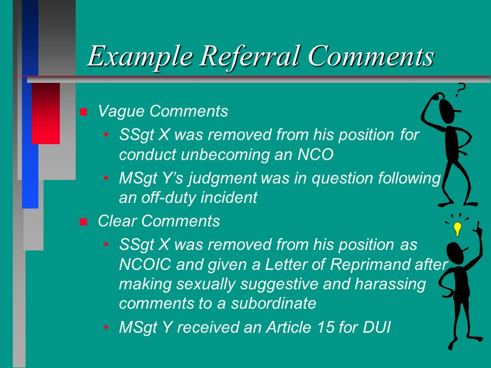 Example Referral Comments n n Vague Comments SSgt X was removed from his position for conduct unbecoming an NCO MSgt Ys judgment was in question follo