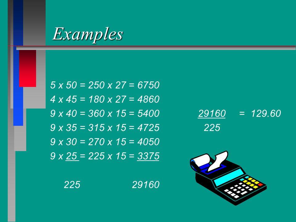 Examples 5 x 50 = 250 x 27 = 6750 4 x 45 = 180 x 27 = 4860 9 x 40 = 360 x 15 = 540029160 = 129.60 9 x 35 = 315 x 15 = 4725 225 9 x 30 = 270 x 15 = 405