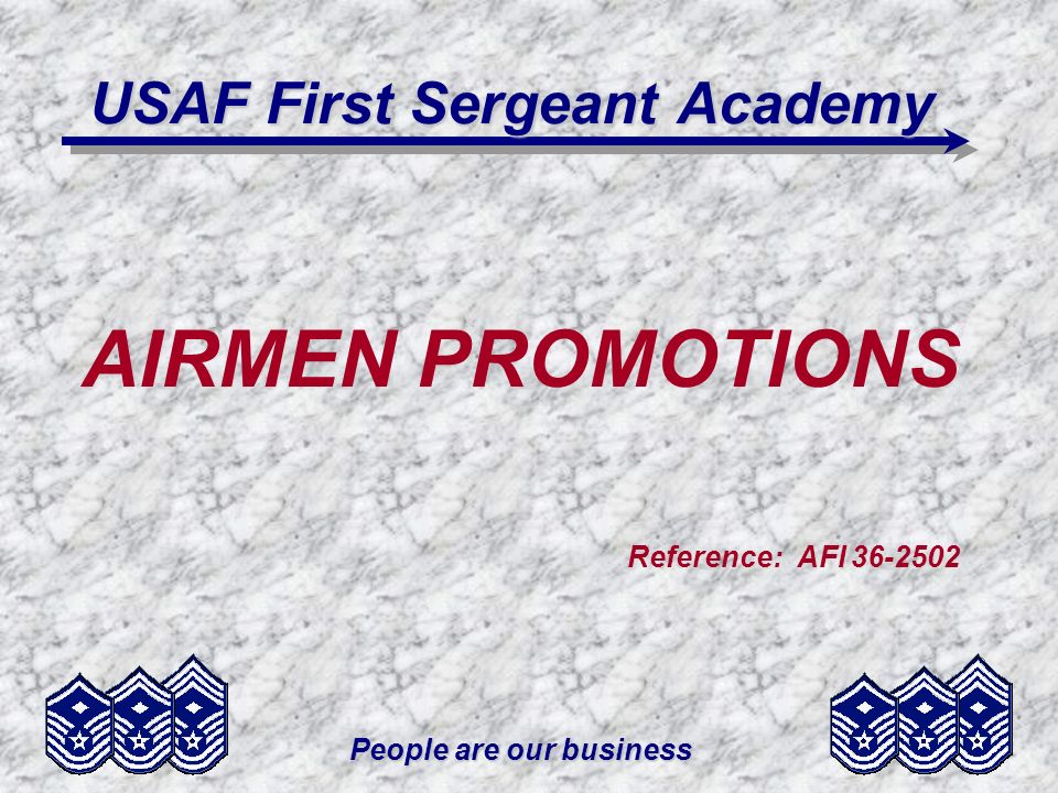 People are our business USAF First Sergeant Academy AIRMEN PROMOTIONS Reference: AFI 36-2502