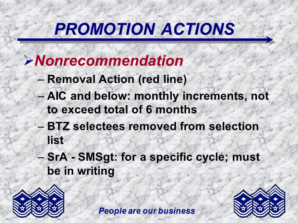 People are our business PROMOTION ACTIONS Nonrecommendation –Removal Action (red line) –AIC and below: monthly increments, not to exceed total of 6 months –BTZ selectees removed from selection list –SrA - SMSgt: for a specific cycle; must be in writing