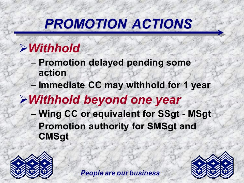 People are our business PROMOTION ACTIONS Withhold –Promotion delayed pending some action –Immediate CC may withhold for 1 year Withhold beyond one year –Wing CC or equivalent for SSgt - MSgt –Promotion authority for SMSgt and CMSgt