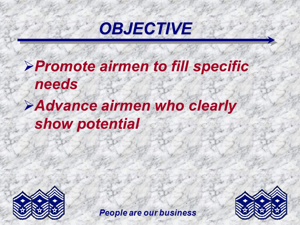 People are our business OBJECTIVE Promote airmen to fill specific needs Advance airmen who clearly show potential