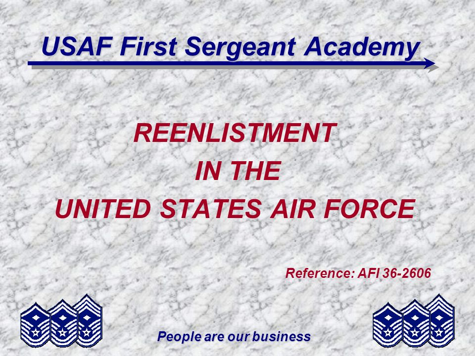 People are our business USAF First Sergeant Academy REENLISTMENT IN THE UNITED STATES AIR FORCE Reference: AFI 36-2606