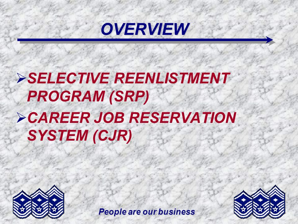 People are our business OVERVIEW SELECTIVE REENLISTMENT PROGRAM (SRP) CAREER JOB RESERVATION SYSTEM (CJR)
