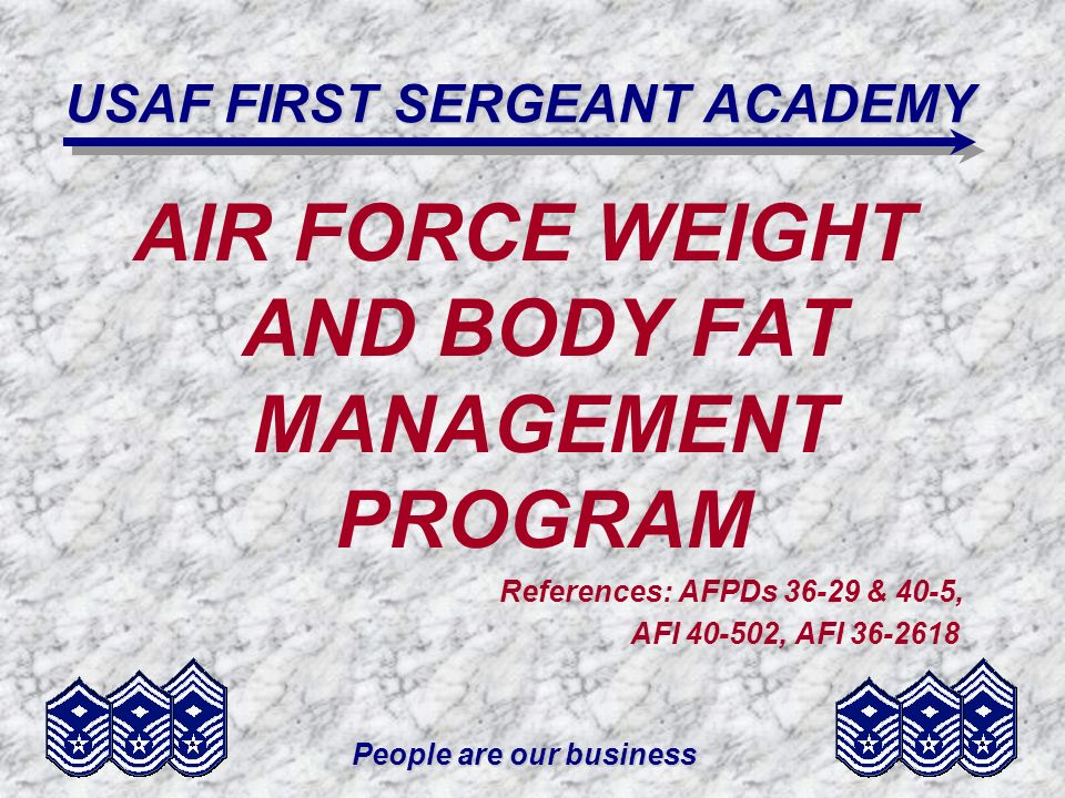 People are our business USAF FIRST SERGEANT ACADEMY AIR FORCE WEIGHT AND BODY FAT MANAGEMENT PROGRAM References: AFPDs 36-29 & 40-5, AFI 40-502, AFI 3