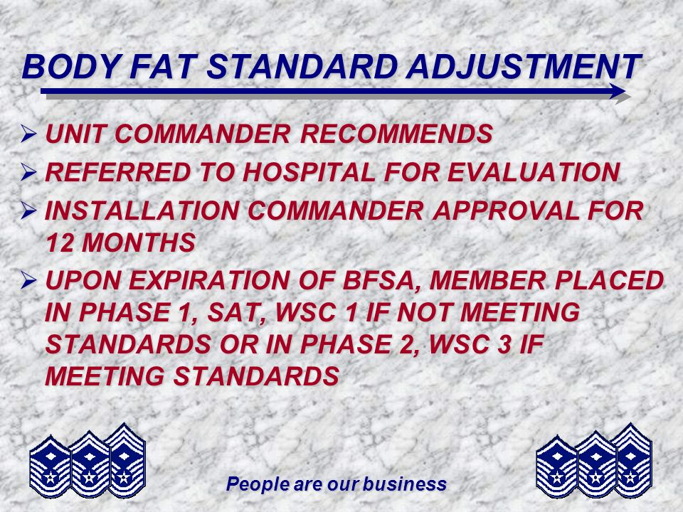 People are our business BODY FAT STANDARD ADJUSTMENT UNIT COMMANDER RECOMMENDS UNIT COMMANDER RECOMMENDS REFERRED TO HOSPITAL FOR EVALUATION REFERRED
