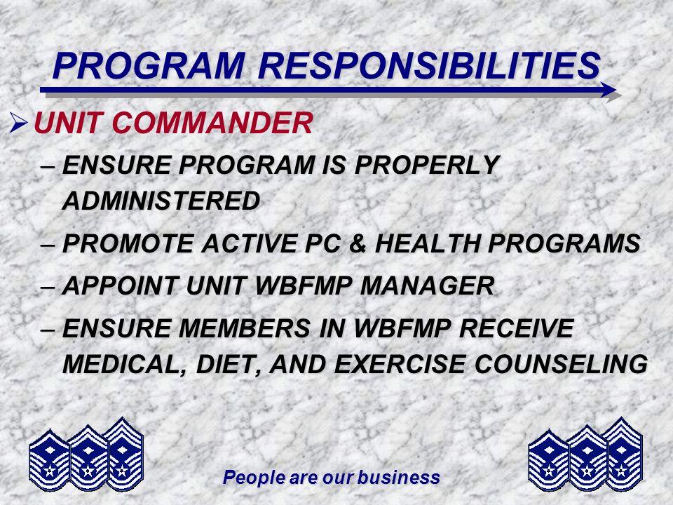 People are our business PROGRAM RESPONSIBILITIES UNIT COMMANDER –ENSURE PROGRAM IS PROPERLY ADMINISTERED –PROMOTE ACTIVE PC & HEALTH PROGRAMS –APPOINT