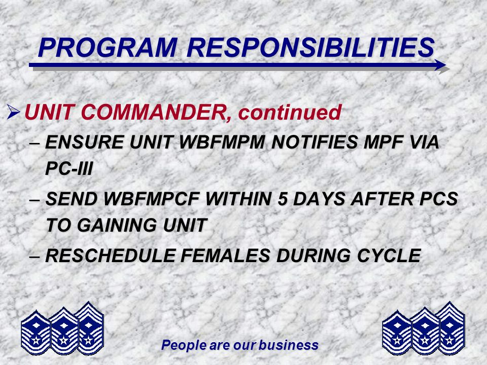People are our business PROGRAM RESPONSIBILITIES UNIT COMMANDER, continued –ENSURE UNIT WBFMPM NOTIFIES MPF VIA PC-III –SEND WBFMPCF WITHIN 5 DAYS AFT