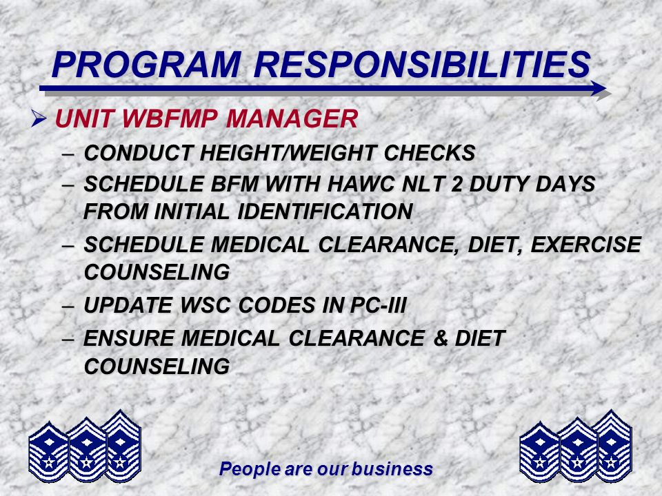 People are our business MEASUREMENT REQUIREMENTS - HEIGHT/WEIGHT CHECKS BEFORE PROMOTION TDY OVER 29 DAYS/FORMAL SCHOOL BEFORE REENLISTMENT PME UPON PCS NOTIFICATION w/FOLLOW-UP 60 DAYS BEFORE DEPARTURE ANNUALLY COMMANDER DIRECTED