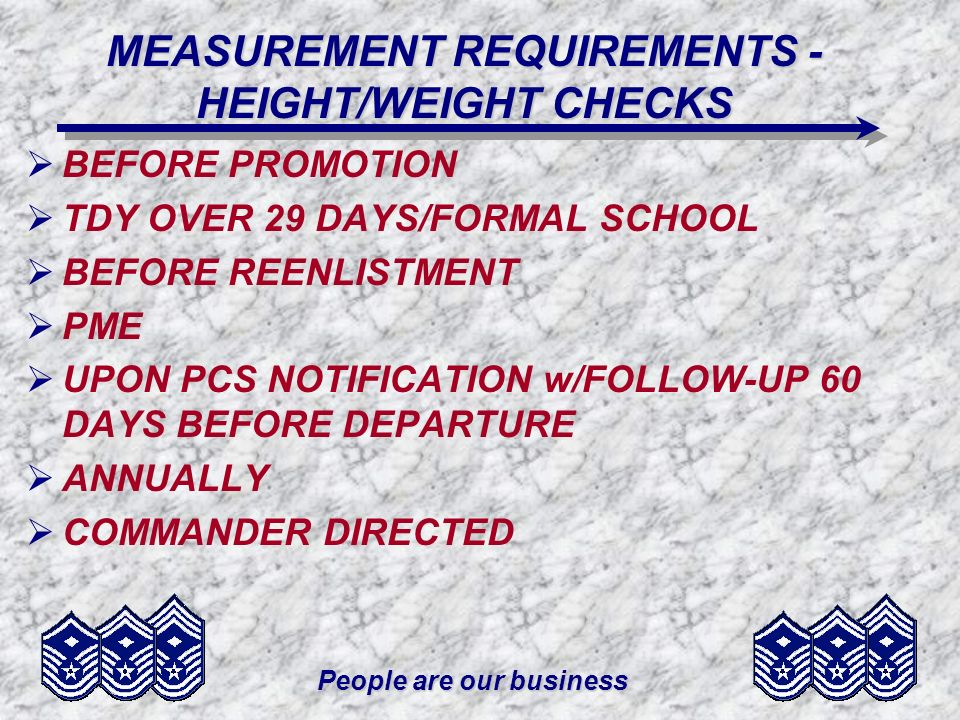 People are our business MEASUREMENT REQUIREMENTS - HEIGHT/WEIGHT CHECKS BEFORE PROMOTION TDY OVER 29 DAYS/FORMAL SCHOOL BEFORE REENLISTMENT PME UPON P