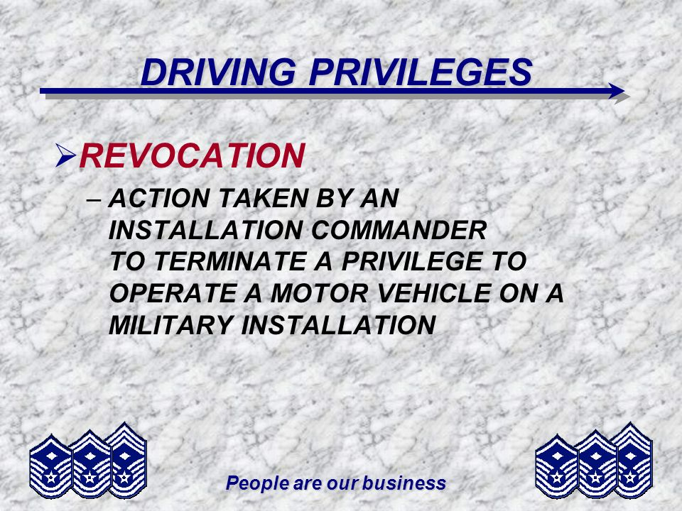People are our business DRIVING PRIVILEGES REVOCATION –ACTION TAKEN BY AN INSTALLATION COMMANDER TO TERMINATE A PRIVILEGE TO OPERATE A MOTOR VEHICLE O