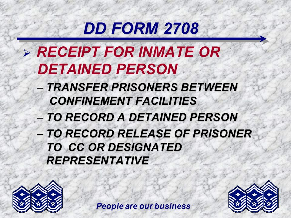 People are our business DD FORM 2708 RECEIPT FOR INMATE OR DETAINED PERSON –TRANSFER PRISONERS BETWEEN CONFINEMENT FACILITIES –TO RECORD A DETAINED PE