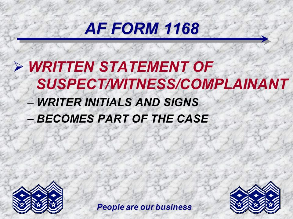People are our business AF FORM 1168 WRITTEN STATEMENT OF SUSPECT/WITNESS/COMPLAINANT –WRITER INITIALS AND SIGNS –BECOMES PART OF THE CASE