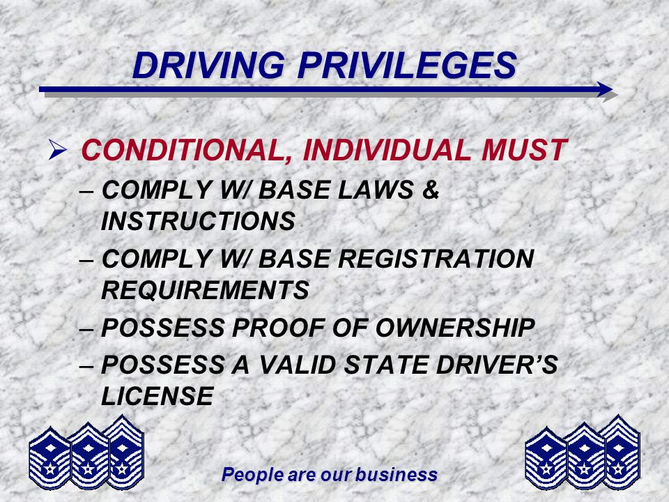 People are our business DRIVING PRIVILEGES CONDITIONAL, INDIVIDUAL MUST –COMPLY W/ BASE LAWS & INSTRUCTIONS –COMPLY W/ BASE REGISTRATION REQUIREMENTS