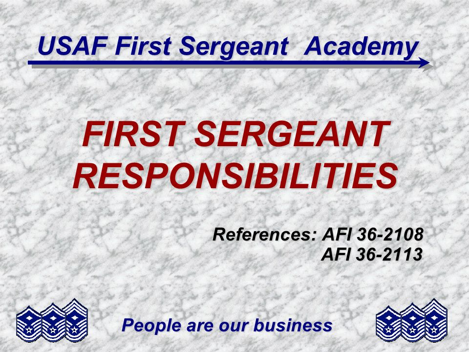 People are our business USAF First Sergeant Academy FIRST SERGEANT RESPONSIBILITIES References: AFI 36-2108 AFI 36-2113 AFI 36-2113