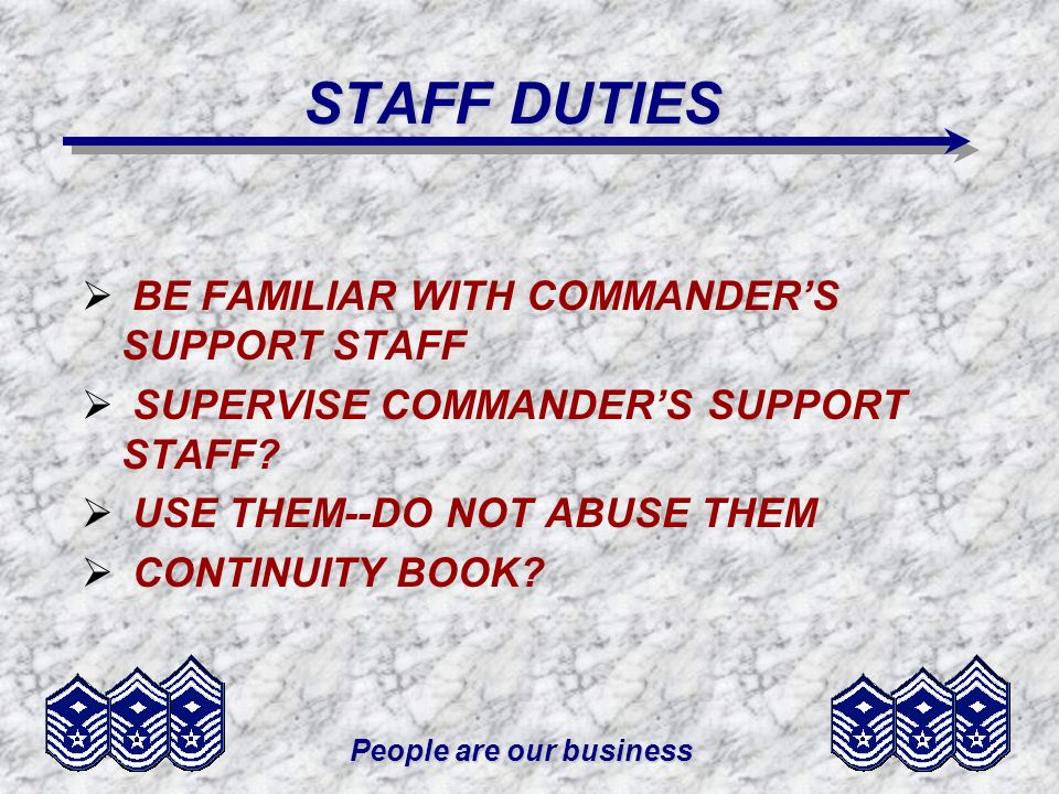 People are our business STAFF DUTIES BE FAMILIAR WITH COMMANDERS SUPPORT STAFF SUPERVISE COMMANDERS SUPPORT STAFF? USE THEM--DO NOT ABUSE THEM CONTINU