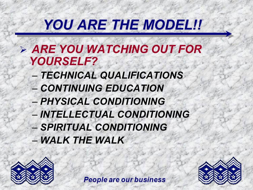 People are our business YOU ARE THE MODEL!! ARE YOU WATCHING OUT FOR YOURSELF? –TECHNICAL QUALIFICATIONS –CONTINUING EDUCATION –PHYSICAL CONDITIONING