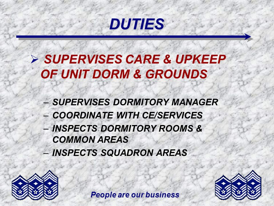 People are our business DUTIES SUPERVISES CARE & UPKEEP OF UNIT DORM & GROUNDS –SUPERVISES DORMITORY MANAGER –COORDINATE WITH CE/SERVICES –INSPECTS DO