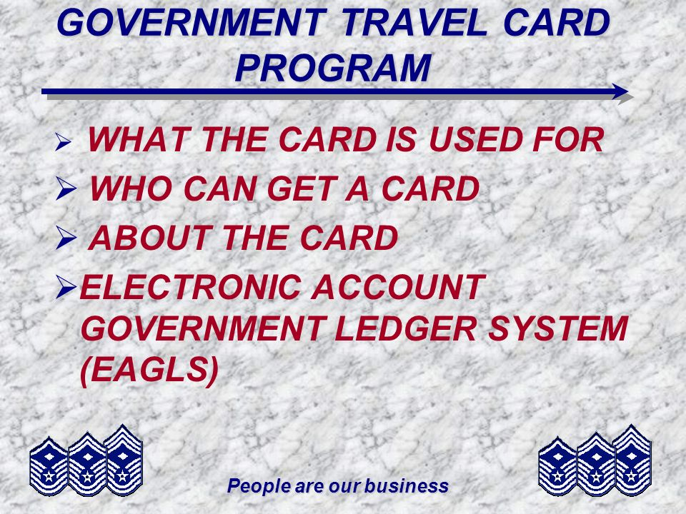 People are our business GOVERNMENT TRAVEL CARD PROGRAM WHAT THE CARD IS USED FOR WHO CAN GET A CARD ABOUT THE CARD ELECTRONIC ACCOUNT GOVERNMENT LEDGE