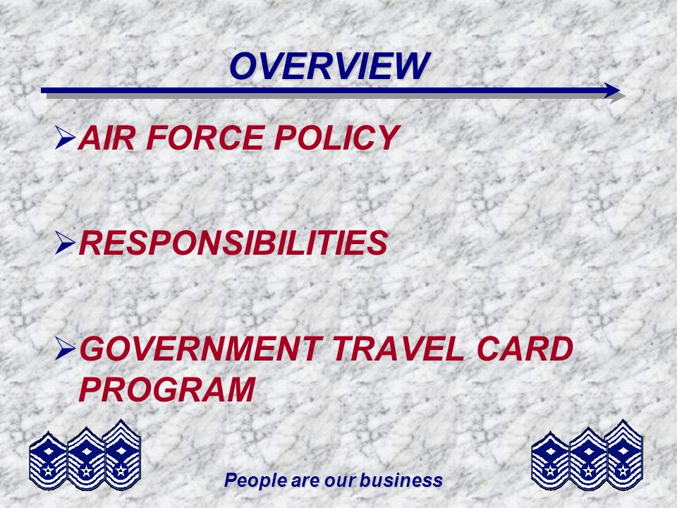 People are our business OVERVIEW AIR FORCE POLICY RESPONSIBILITIES GOVERNMENT TRAVEL CARD PROGRAM