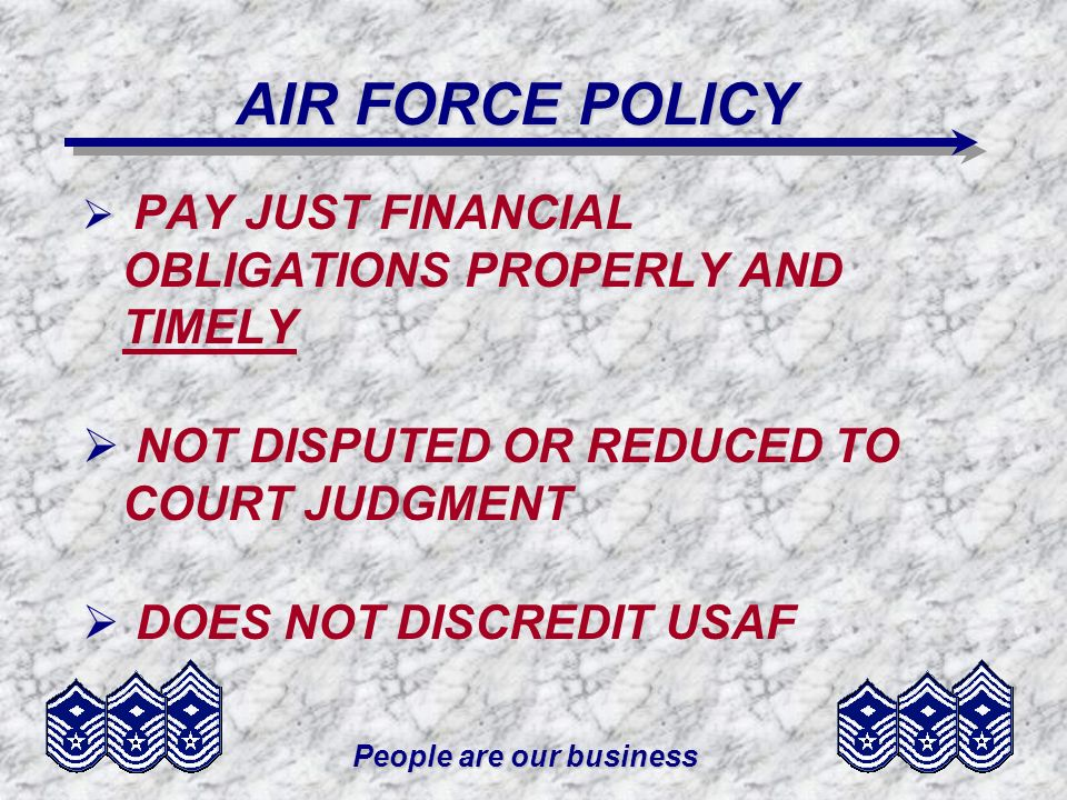 People are our business AIR FORCE POLICY PAY JUST FINANCIAL OBLIGATIONS PROPERLY AND TIMELY NOT DISPUTED OR REDUCED TO COURT JUDGMENT DOES NOT DISCRED