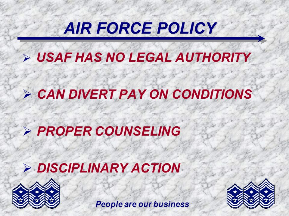 People are our business AIR FORCE POLICY USAF HAS NO LEGAL AUTHORITY CAN DIVERT PAY ON CONDITIONS PROPER COUNSELING DISCIPLINARY ACTION
