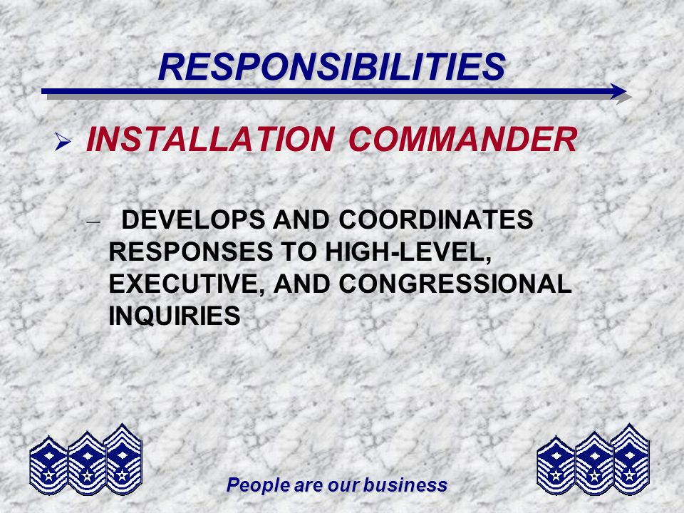 People are our business RESPONSIBILITIES INSTALLATION COMMANDER – DEVELOPS AND COORDINATES RESPONSES TO HIGH-LEVEL, EXECUTIVE, AND CONGRESSIONAL INQUI