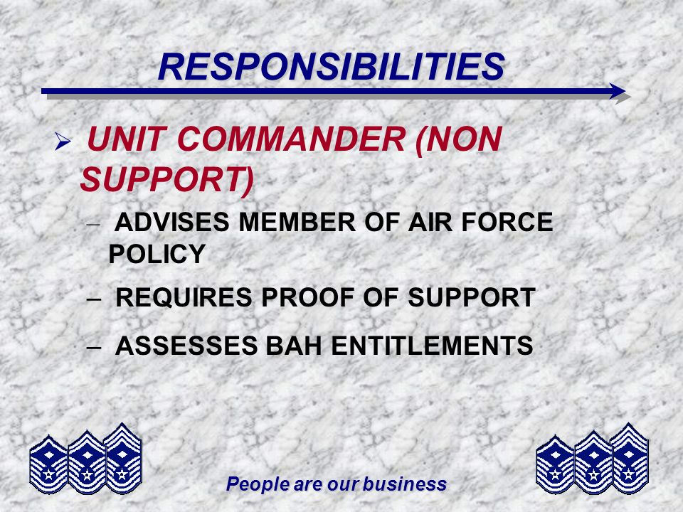 People are our business RESPONSIBILITIES UNIT COMMANDER (NON SUPPORT) – ADVISES MEMBER OF AIR FORCE POLICY – REQUIRES PROOF OF SUPPORT – ASSESSES BAH