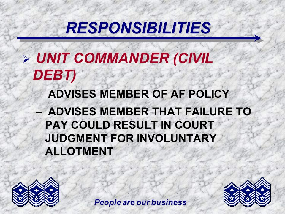 People are our business RESPONSIBILITIES UNIT COMMANDER (CIVIL DEBT) – ADVISES MEMBER OF AF POLICY – ADVISES MEMBER THAT FAILURE TO PAY COULD RESULT I