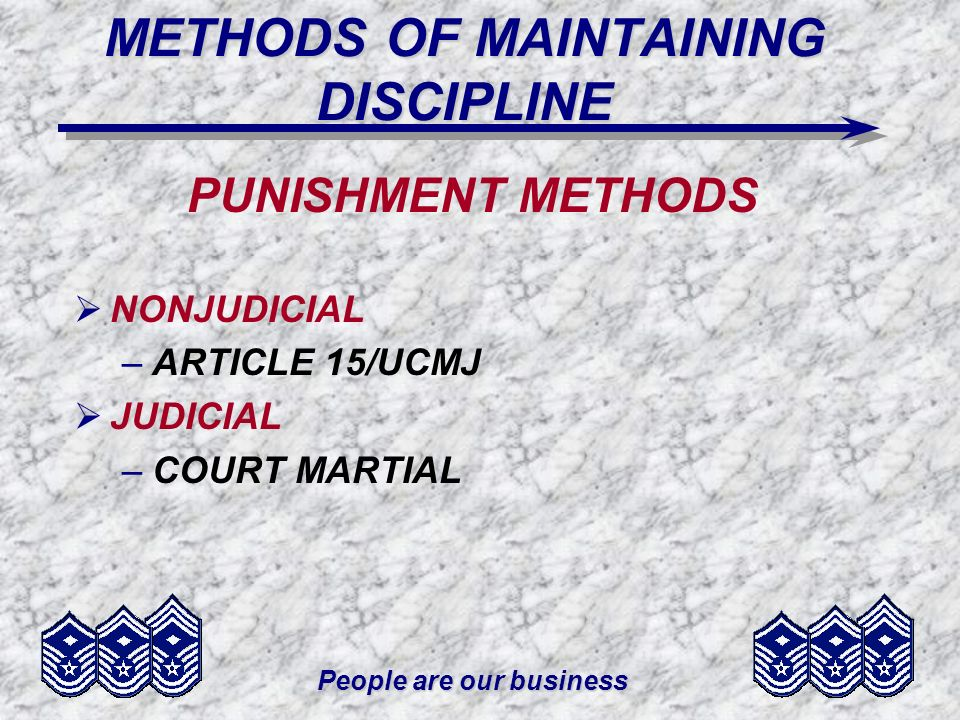 People are our business METHODS OF MAINTAINING DISCIPLINE PUNISHMENT METHODS NONJUDICIAL –ARTICLE 15/UCMJ JUDICIAL –COURT MARTIAL
