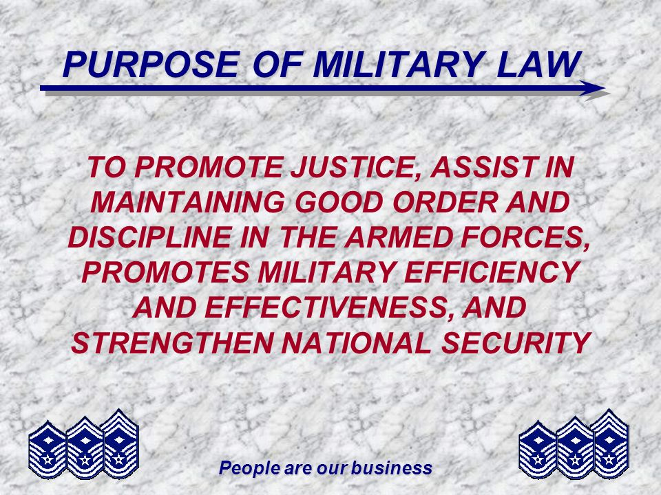 People are our business PURPOSE OF MILITARY LAW TO PROMOTE JUSTICE, ASSIST IN MAINTAINING GOOD ORDER AND DISCIPLINE IN THE ARMED FORCES, PROMOTES MILITARY EFFICIENCY AND EFFECTIVENESS, AND STRENGTHEN NATIONAL SECURITY