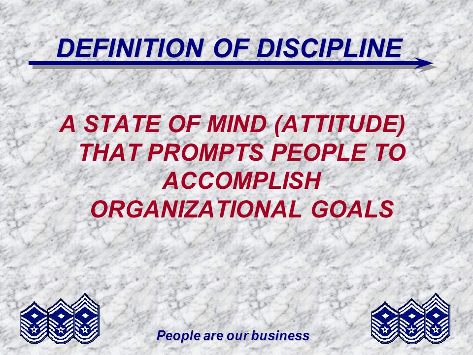 People are our business DEFINITION OF DISCIPLINE A STATE OF MIND (ATTITUDE) THAT PROMPTS PEOPLE TO ACCOMPLISH ORGANIZATIONAL GOALS