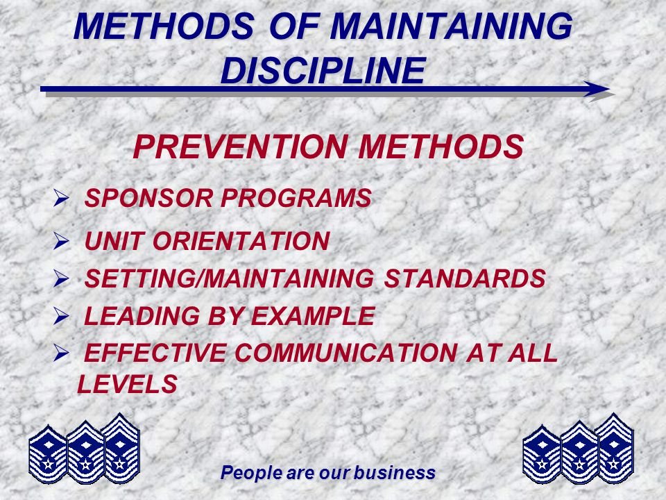 People are our business METHODS OF MAINTAINING DISCIPLINE PREVENTION METHODS SPONSOR PROGRAMS UNIT ORIENTATION SETTING/MAINTAINING STANDARDS LEADING BY EXAMPLE EFFECTIVE COMMUNICATION AT ALL LEVELS