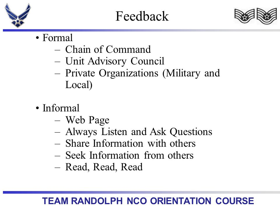 TEAM RANDOLPH NCO ORIENTATION COURSE Formal –Chain of Command –Unit Advisory Council –Private Organizations (Military and Local) Informal –Web Page –Always Listen and Ask Questions –Share Information with others –Seek Information from others –Read, Read, Read Feedback